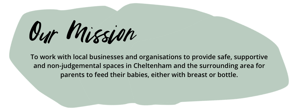 Our mission - To work with local businesses and organisations to provide safe, supportive and non-judgemental spaces in Cheltenham and the surrounding area for parents to feed their babies, either with breast or bottle.